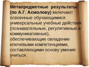 Метапредметные результаты (по А.Г. Асмолову) включают освоенные обучающимися