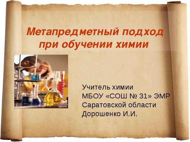 Метапредметный подход при обучении химии Учитель химии МБОУ «СОШ № 31» ЭМР С...
