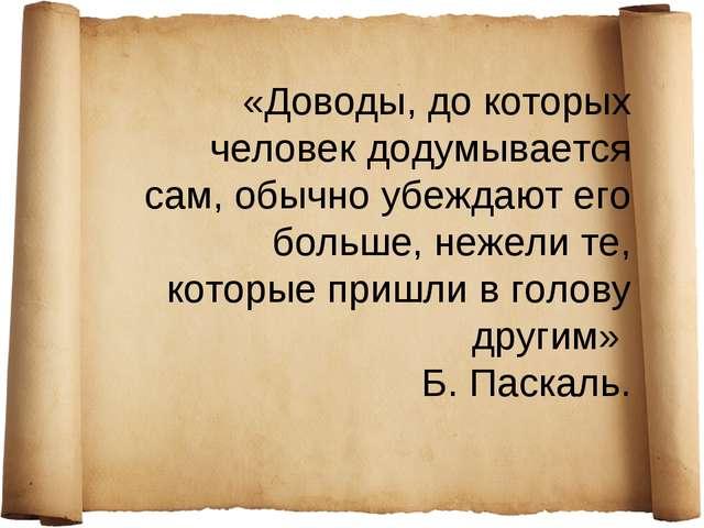«Доводы, до которых человек додумывается сам, обычно убеждают его больше, неж...