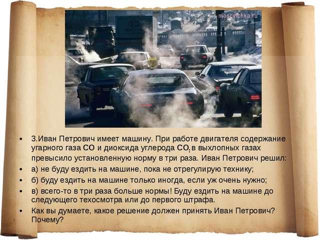 3.Иван Петрович имеет машину. При работе двигателя содержание угарного газа...