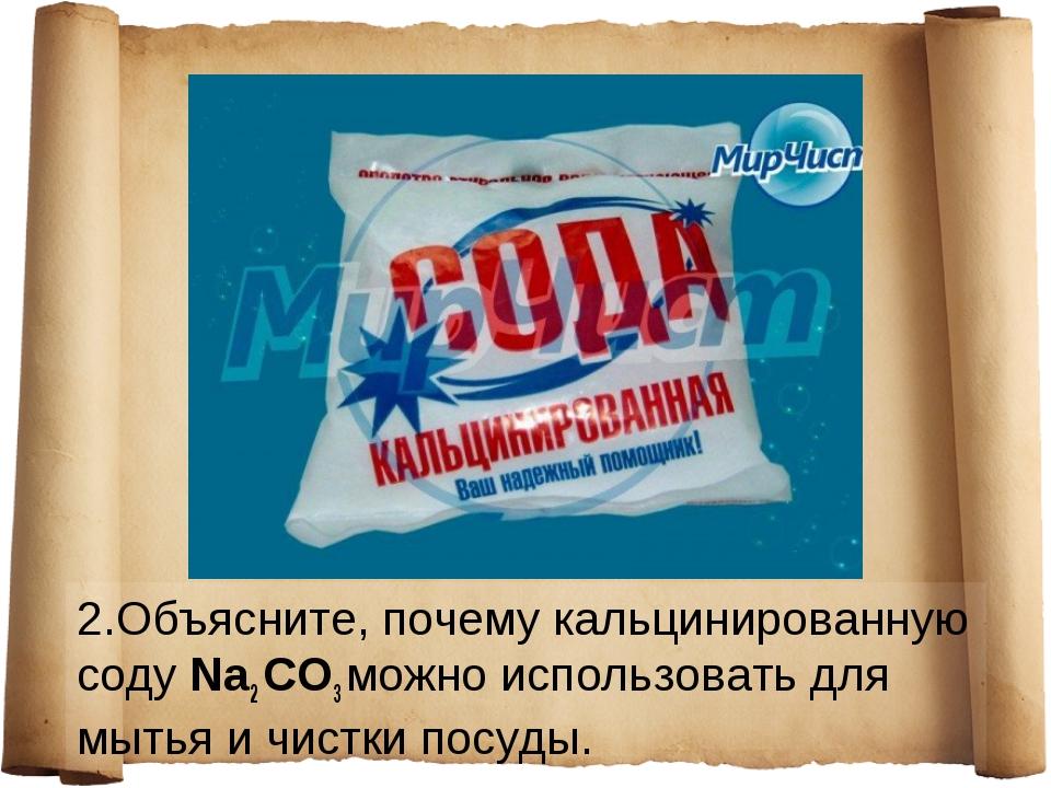 2.Объясните, почему кальцинированную соду Na2 СO3 можно использовать для мыть...