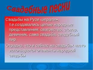 Свадьбы на Руси «играли», т.е.создавались целые народные представления: свато