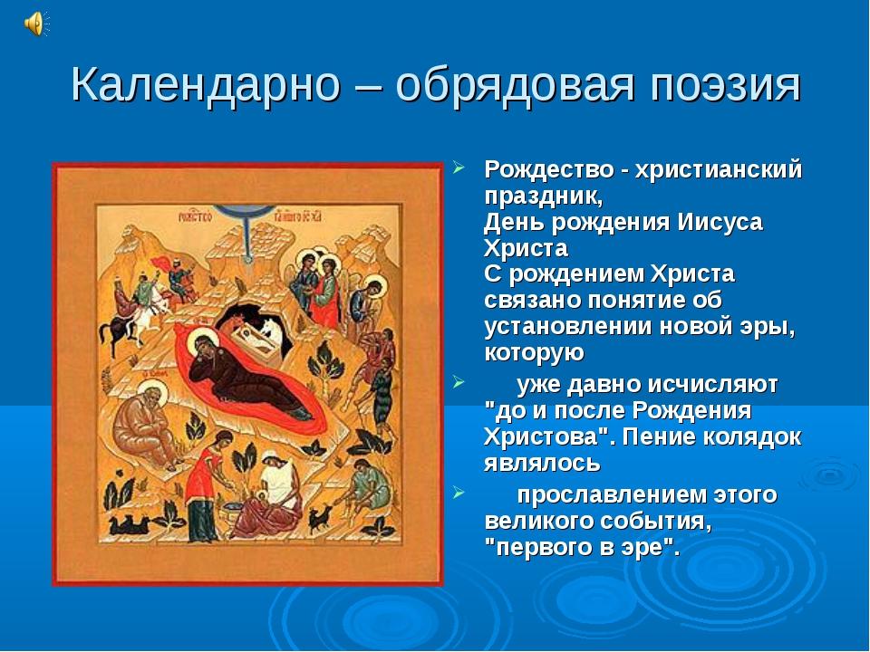 Календарно – обрядовая поэзия Рождество - христианский праздник, День рождени...