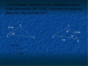 1.Какой элемент треугольника АВС необходимо задать, чтобы треугольники АВС и