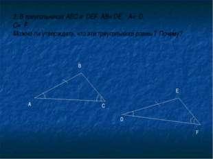 2. В треугольниках АВС и DEF AВ= DE, А= D, С= F. Можно ли утверждать, что эти