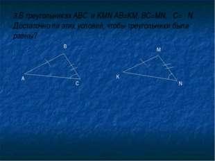 3.В треугольниках ABC и KMN AB=KM, BC=MN, C= N. Достаточно ли этих условий, ч