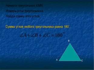 Начерти треугольник КМN. Измерь углы треугольника. Найди сумму этих углов. Су