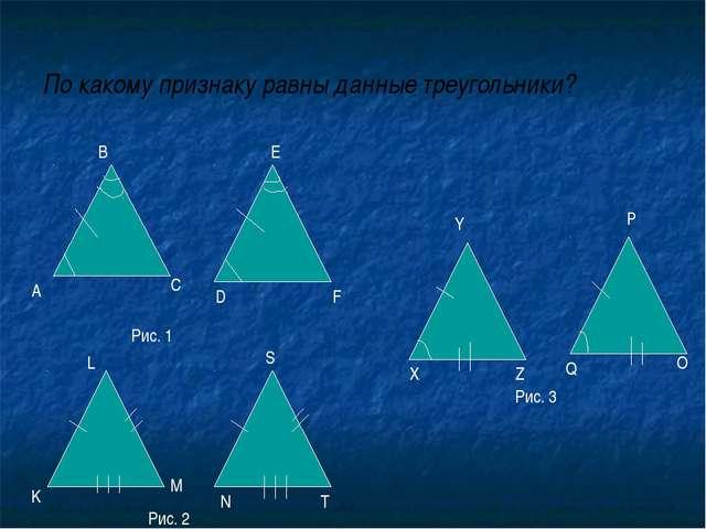 По какому признаку равны данные треугольники? А В С D E F Рис. 1 Рис. 2 Рис....