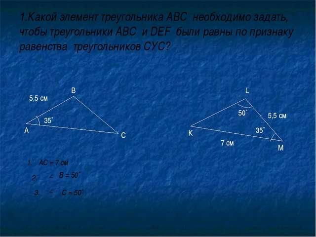 1.Какой элемент треугольника АВС необходимо задать, чтобы треугольники АВС и...