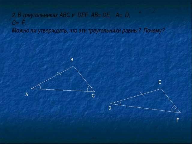 2. В треугольниках АВС и DEF AВ= DE, А= D, С= F. Можно ли утверждать, что эти...