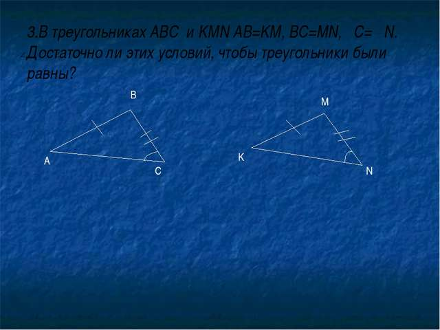 3.В треугольниках ABC и KMN AB=KM, BC=MN, C= N. Достаточно ли этих условий, ч...