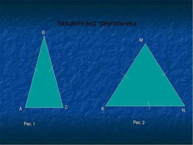 Назовите вид треугольника А В С Рис. 1 К М N Рис. 2