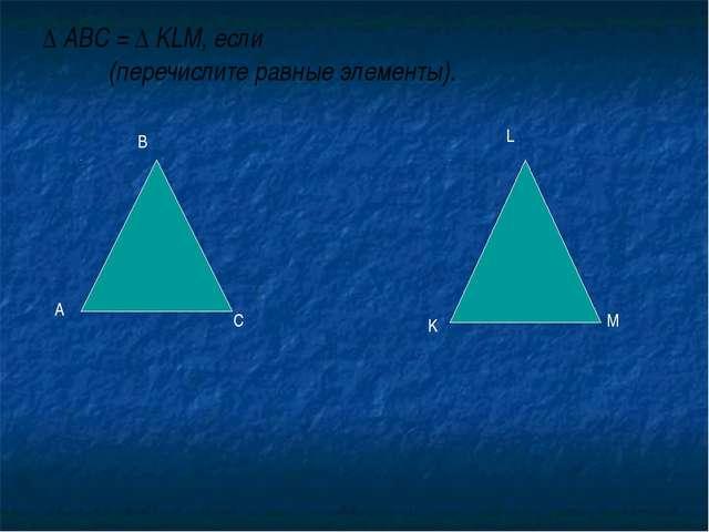 ∆ ABC = ∆ KLM, если (перечислите равные элементы). А В С K L M