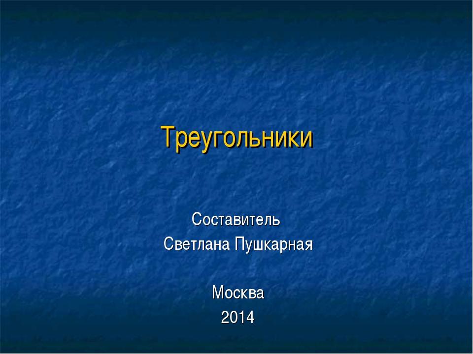 Треугольники Составитель Светлана Пушкарная Москва 2014