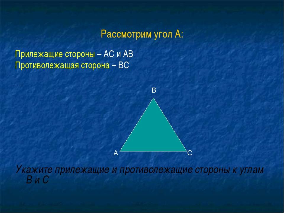 Рассмотрим угол А: Прилежащие стороны – АС и АВ Противолежащая сторона – ВС У...