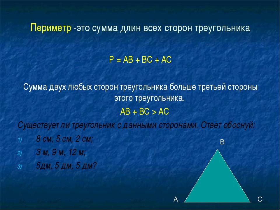 Периметр -это сумма длин всех сторон треугольника Р = АВ + ВС + АС Сумма двух...