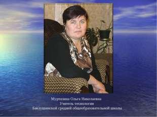 Муртазина Ольга Николаевна Учитель технологии Баклушинской средней общеобразо