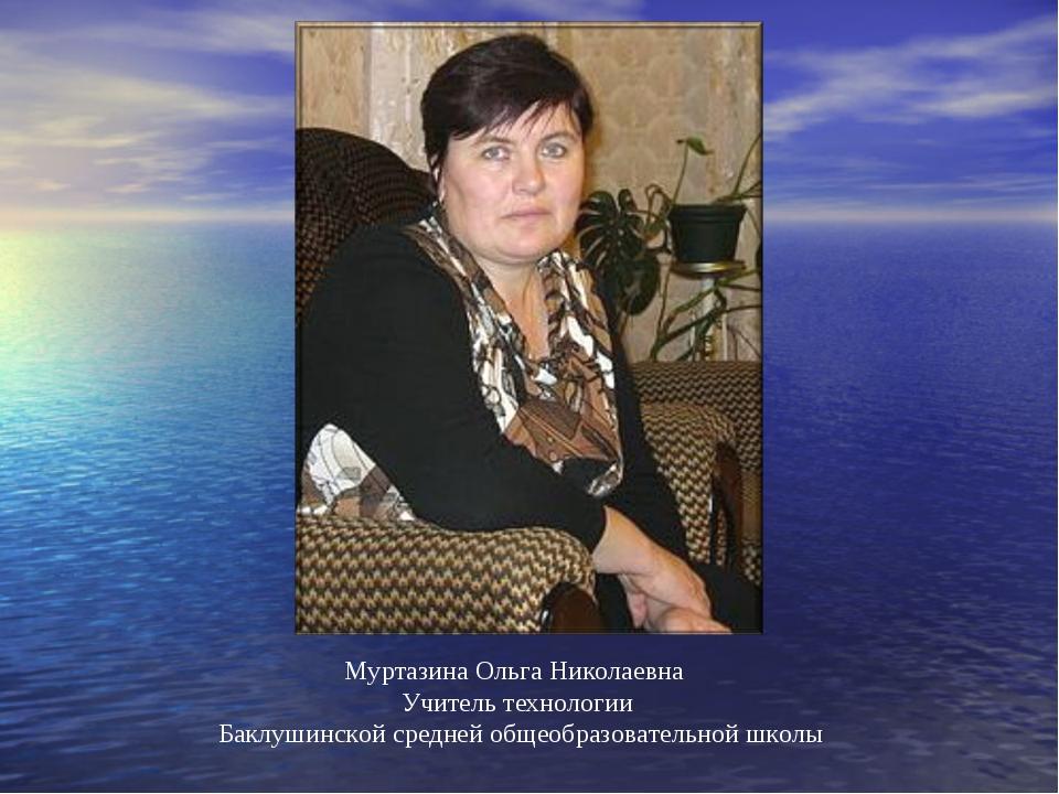 Муртазина Ольга Николаевна Учитель технологии Баклушинской средней общеобразо...