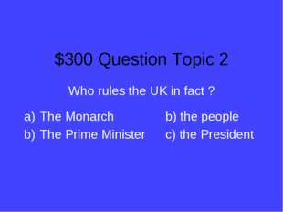 $300 Question Topic 2 Who rules the UK in fact ? The Monarchb) the people T