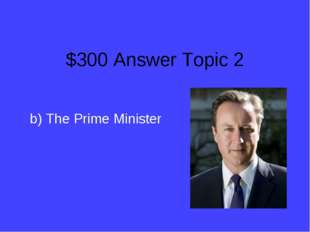 $300 Answer Topic 2 b) The Prime Minister