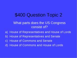 $400 Question Topic 2 What parts does the US Congress consist of? House of Re