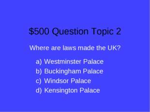 $500 Question Topic 2 Where are laws made the UK? Westminster Palace Buckingh