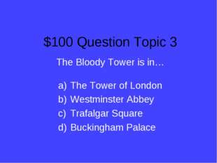 $100 Question Topic 3 The Bloody Tower is in… The Tower of London Westminster