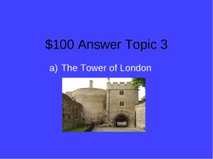 $100 Answer Topic 3 The Tower of London
