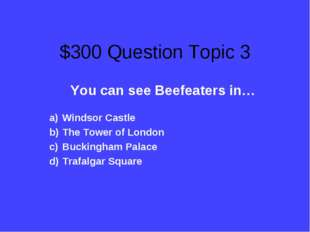 $300 Question Topic 3 You can see Beefeaters in… Windsor Castle The Tower of
