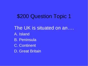 $200 Question Topic 1 The UK is situated on an…. Island Peninsula Continent G