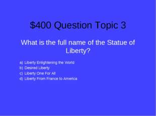 $400 Question Topic 3 What is the full name of the Statue of Liberty? Liberty