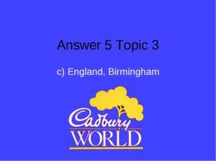 Answer 5 Topic 3 c) England, Birmingham