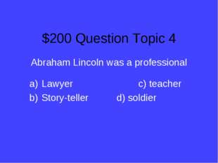 $200 Question Topic 4 Abraham Lincoln was a professional Lawyer			c) teacher