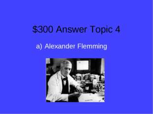 $300 Answer Topic 4 Alexander Flemming