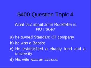 $400 Question Topic 4 What fact about John Rockfeller is NOT true? he owned S