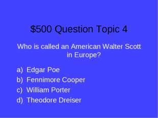 $500 Question Topic 4 Who is called an American Walter Scott in Europe? Edgar