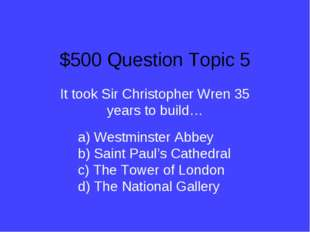 $500 Question Topic 5 It took Sir Christopher Wren 35 years to build… a) West