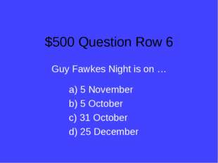 $500 Question Row 6 Guy Fawkes Night is on … a) 5 November b) 5 October c) 31