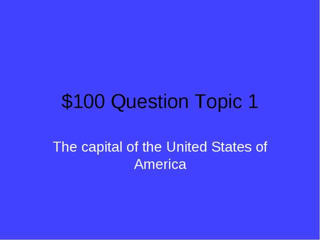 $100 Question Topic 1 The capital of the United States of America