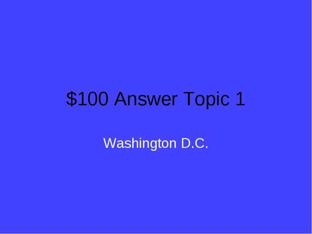 $100 Answer Topic 1 Washington D.C.