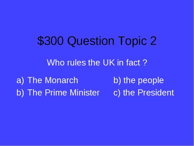 $300 Question Topic 2 Who rules the UK in fact ? The Monarchb) the people T...