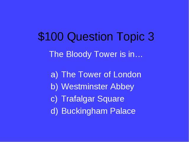$100 Question Topic 3 The Bloody Tower is in… The Tower of London Westminster...
