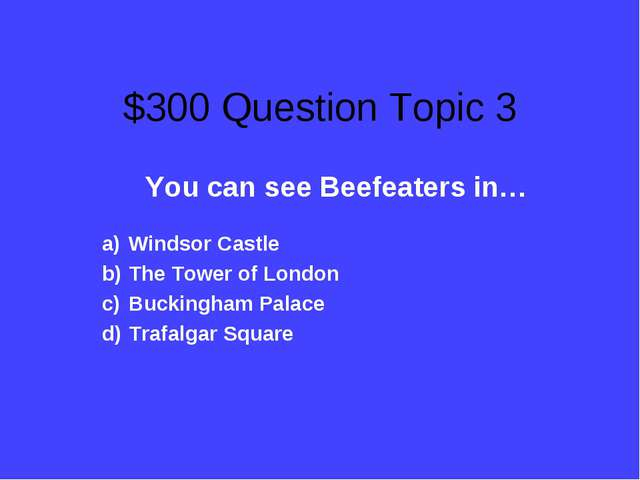 $300 Question Topic 3 You can see Beefeaters in… Windsor Castle The Tower of...