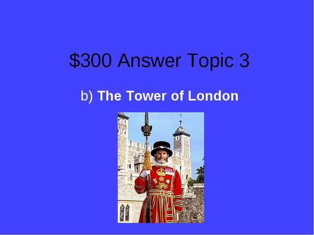 $300 Answer Topic 3 b) The Tower of London