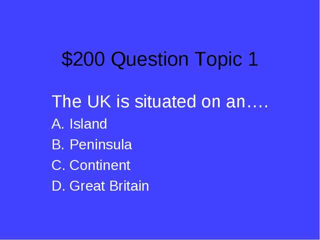 $200 Question Topic 1 The UK is situated on an…. Island Peninsula Continent G...