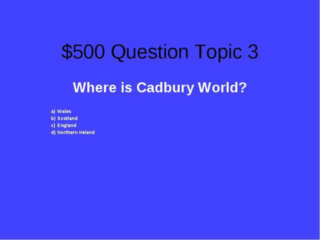 $500 Question Topic 3 Where is Cadbury World? Wales Scotland England Northern...