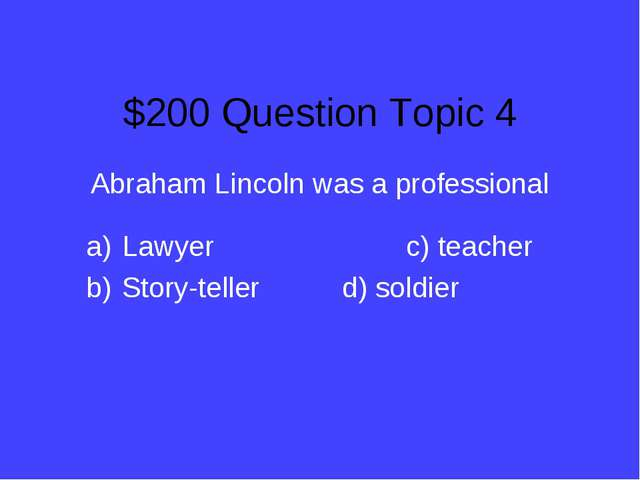$200 Question Topic 4 Abraham Lincoln was a professional Lawyerc) teacher...