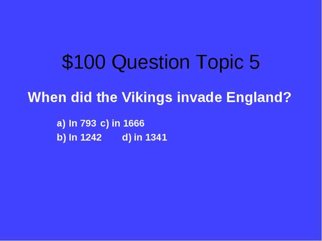 $100 Question Topic 5 When did the Vikings invade England? In 793			c) in 166...