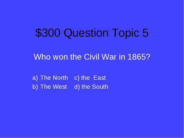 $300 Question Topic 5 Who won the Civil War in 1865? The North		c) the East T...