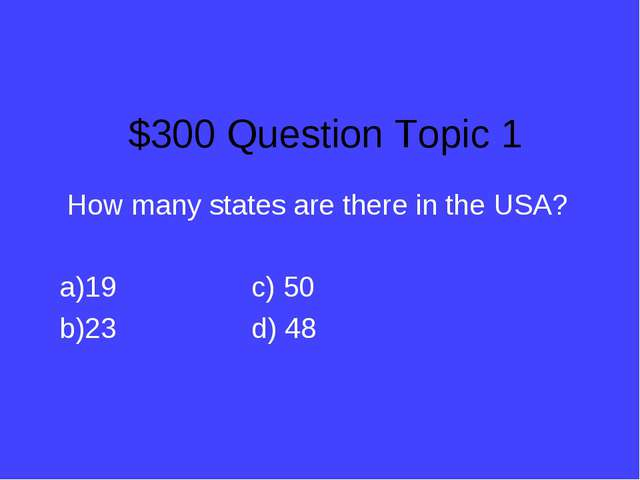 $300 Question Topic 1 How many states are there in the USA? 19c) 50 23d...